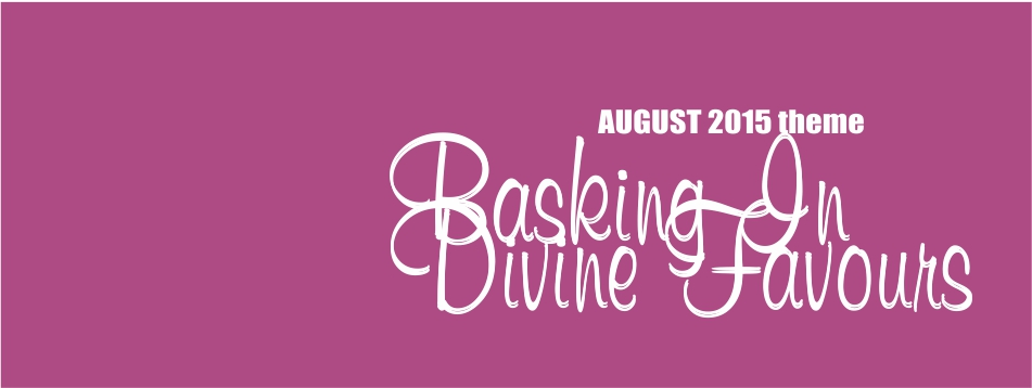 August 2015 Theme – Basking in Divine Favour
