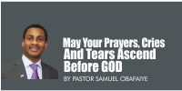 May Your Prayers, Cries And Tears Ascend Before God, By Pastor Samuel OBAFAIYE