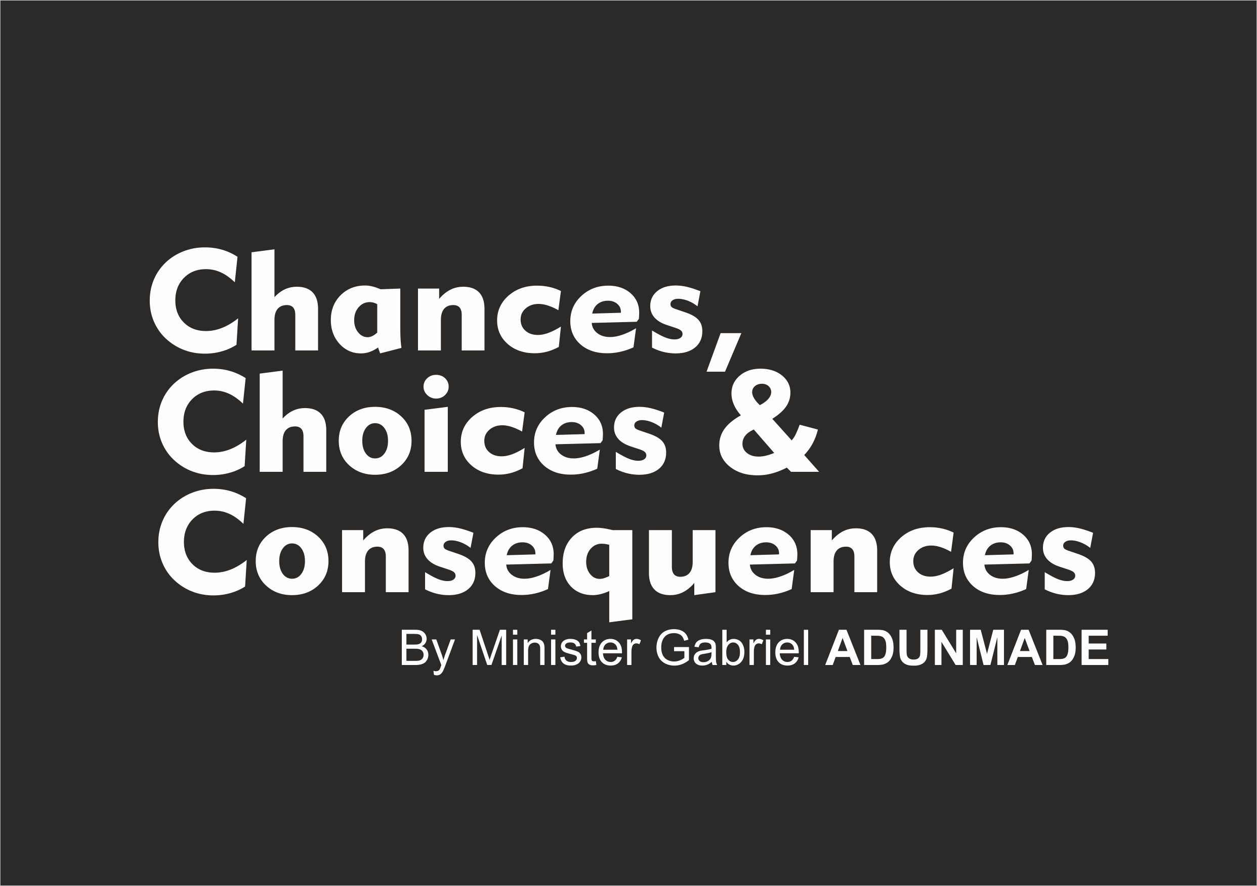 Chances, Choices And Consequences, by Minister Gabriel Adunmade