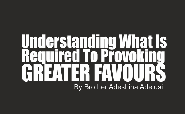 Understanding What Is Required To Provoking Greater Favours, by Brother Adeshina Adelusi