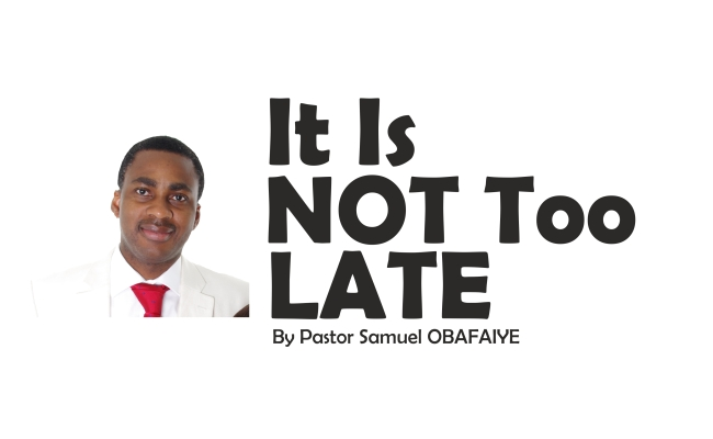 It Is Not Too Late, by Pastor Samuel Obafaiye