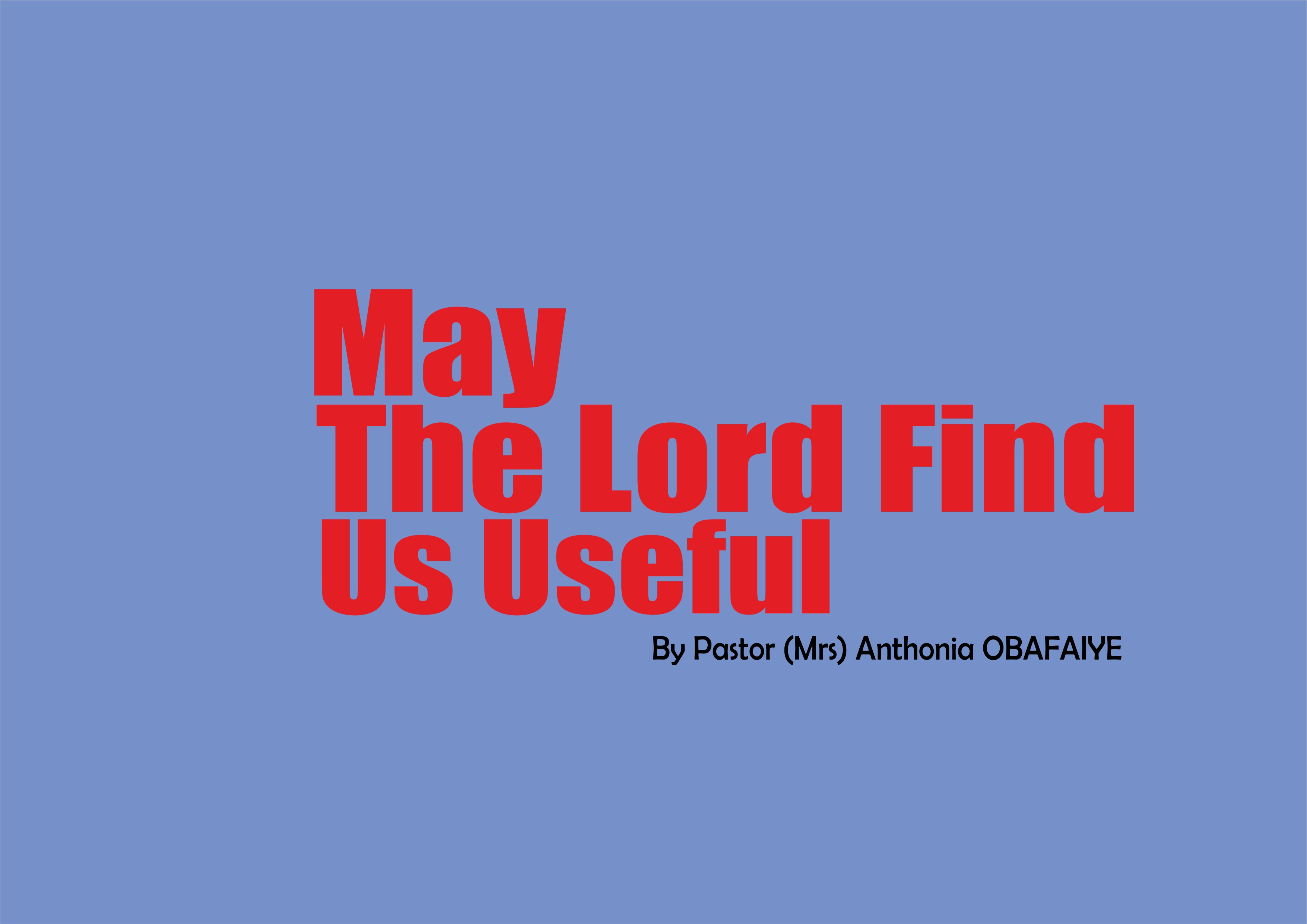 May The Lord Find Us Useful, by Pastor (Mrs) Anthonia Obafaiye