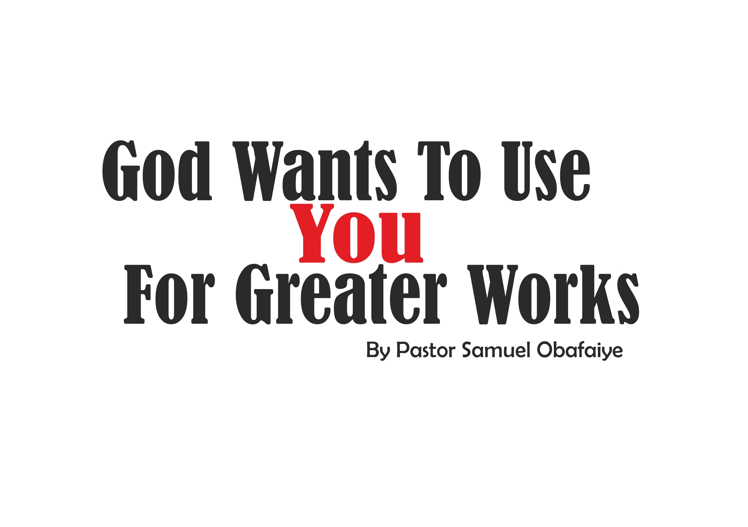 God Wants To Use You For Greater Works, by Pastor Samuel Obafaiye