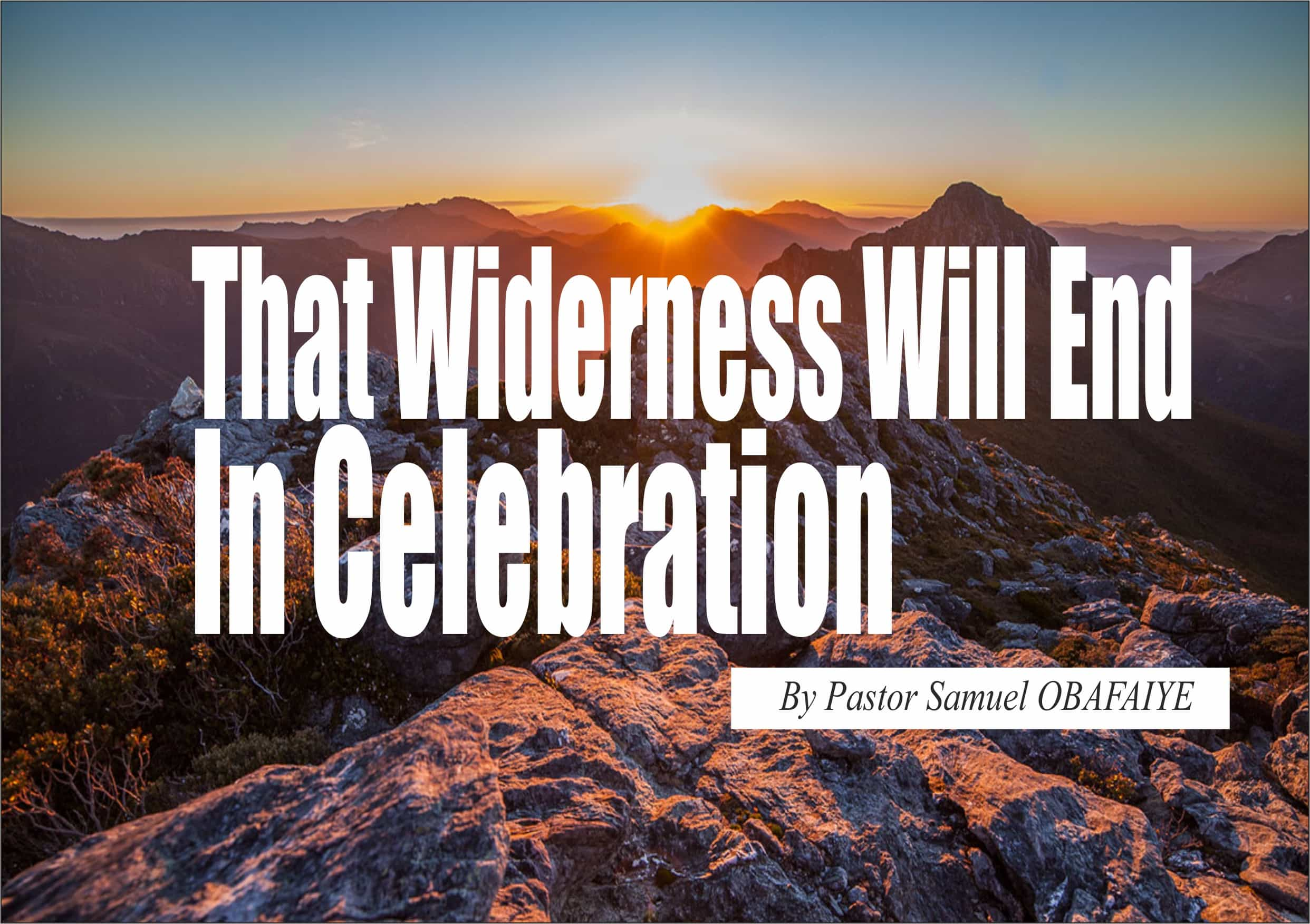 That Wilderness Will End In Celebration, by Pastor Samuel Obafaiye