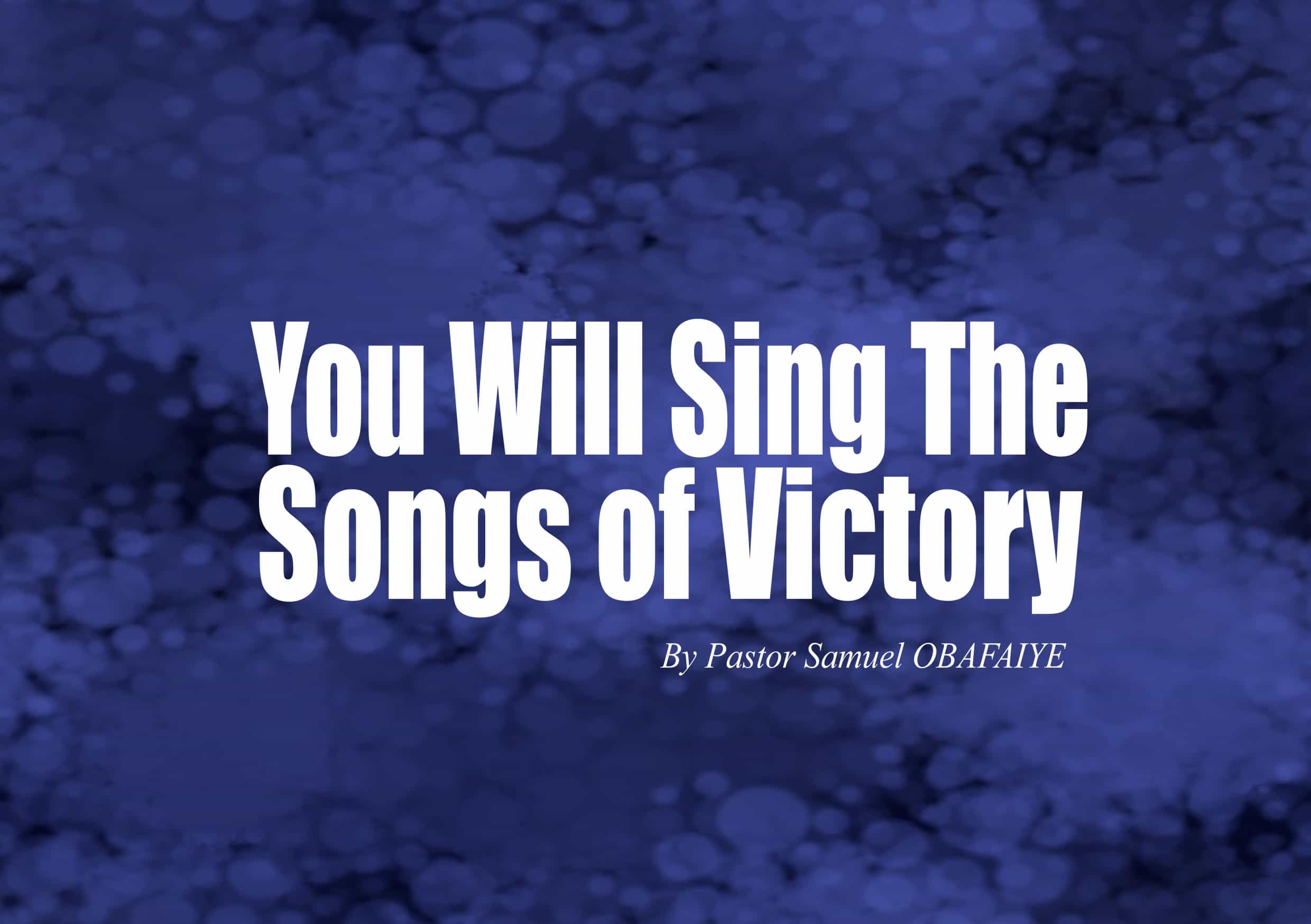 You Will Sing Songs of Victory, by Pastor Samuel Obafaiye