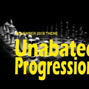 November 2018 Theme – Unabated Progression