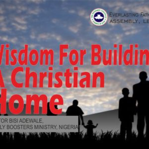 Wisdom For Building A Christian Home, by Pastor Bisi Adewale