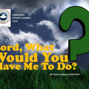 Lord, What Would You Have Me To Do? by Pastor Samuel Obafaiye
